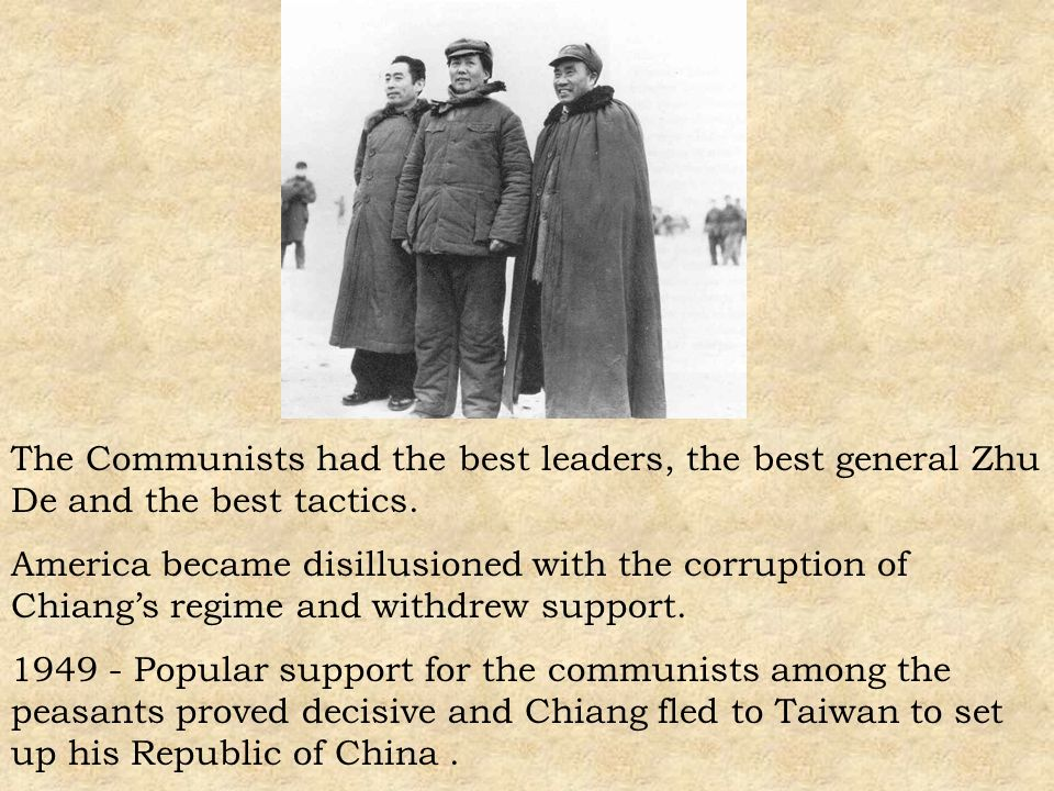 The Communists had the best leaders, the best general Zhu De and the best tactics. America became disillusioned with the corruption of Chiangs regime
