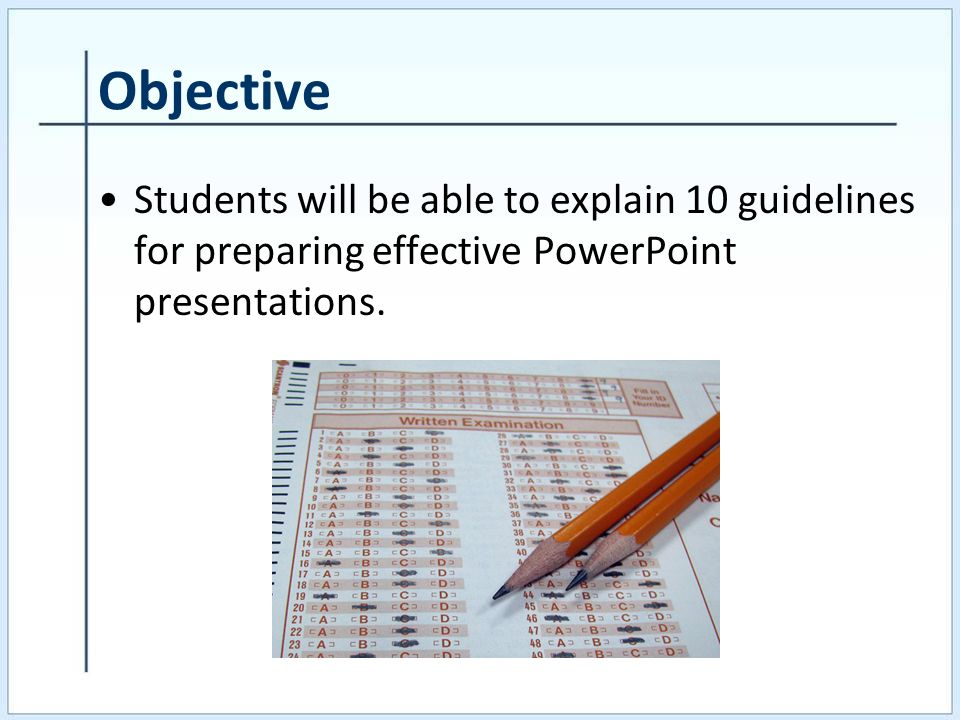 Objective Students will be able to explain 10 guidelines for preparing effective PowerPoint presentations.