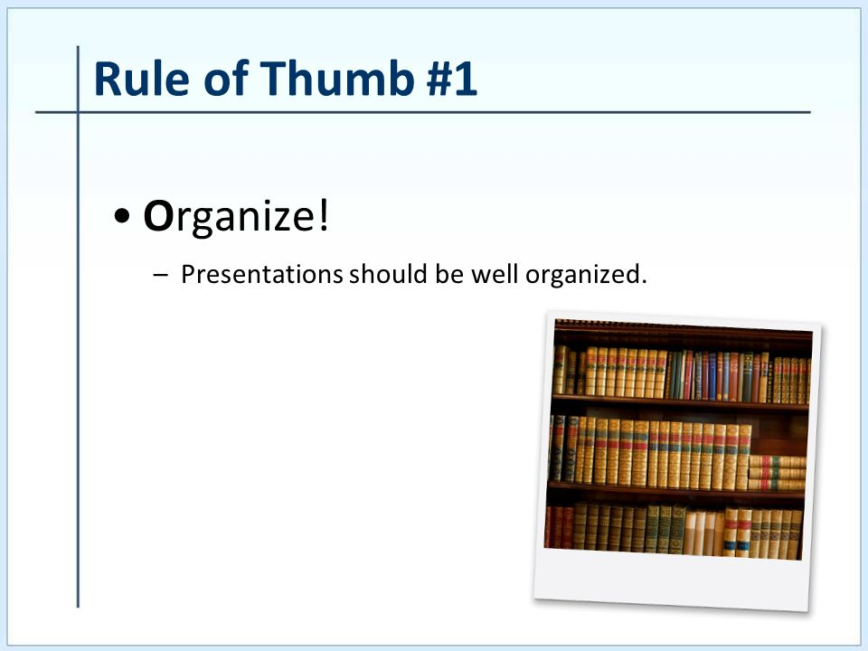 Rule of Thumb #1 Organize! –Presentations should be well organized.