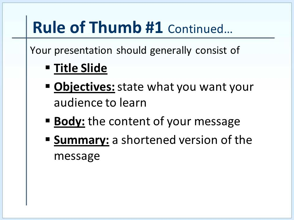 Rule of Thumb #1 Continued… Your presentation should generally consist of Title Slide Objectives: state what you want your audience to learn Body: the content of your message Summary: a shortened version of the message