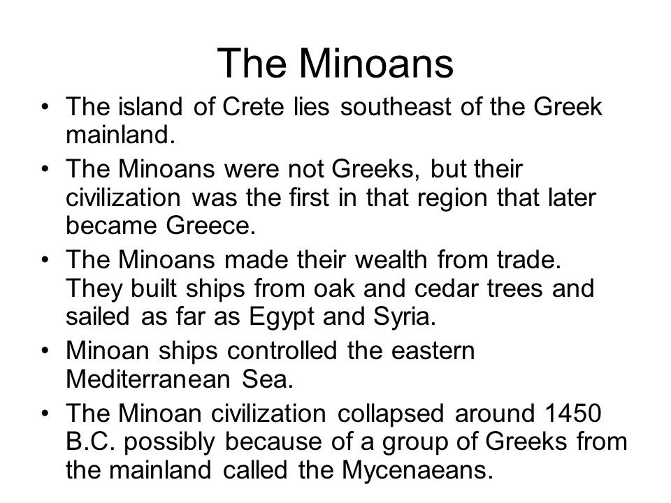 The Minoans The island of Crete lies southeast of the Greek mainland. The Minoans were not Greeks, but their civilization was the first in that region