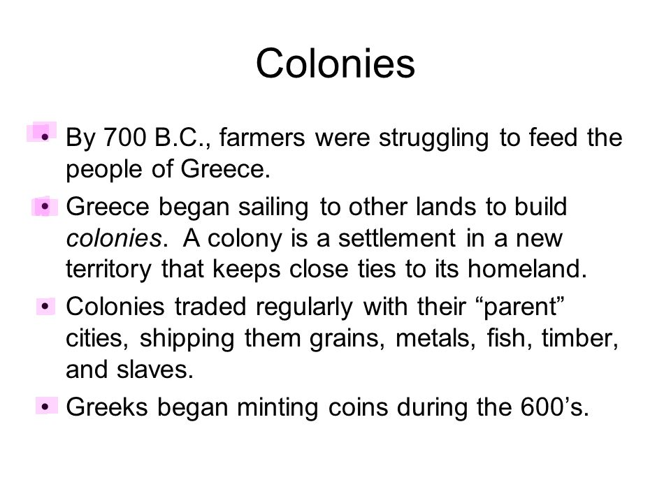 Colonies By 700 B.C., farmers were struggling to feed the people of Greece. Greece began sailing to other lands to build colonies. A colony is a settl