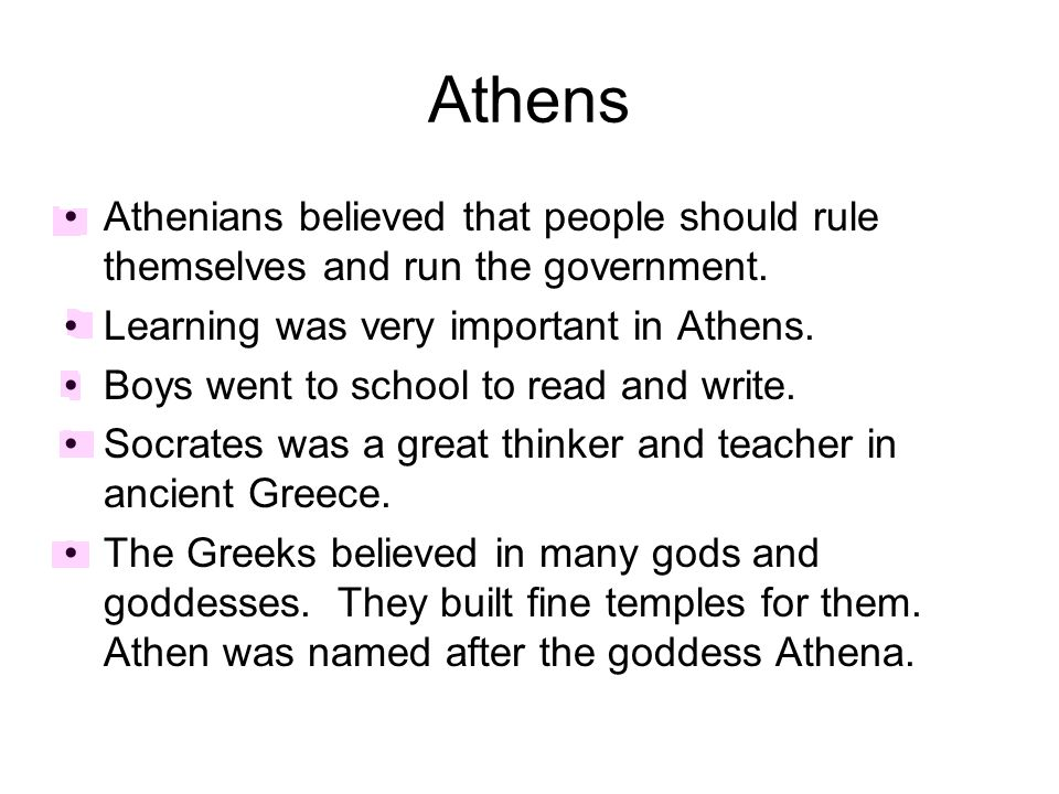 Athens Athenians believed that people should rule themselves and run the government. Learning was very important in Athens. Boys went to school to rea