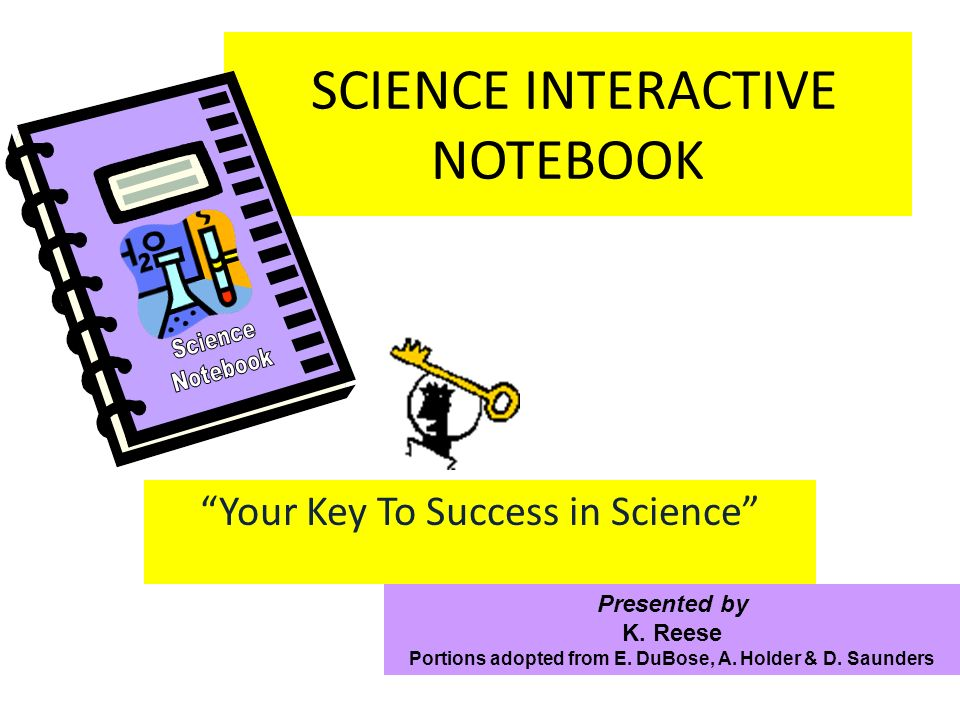SCIENCE INTERACTIVE NOTEBOOK Your Key To Success in Science Presented by K. Reese Portions adopted from E. DuBose, A. Holder & D. Saunders