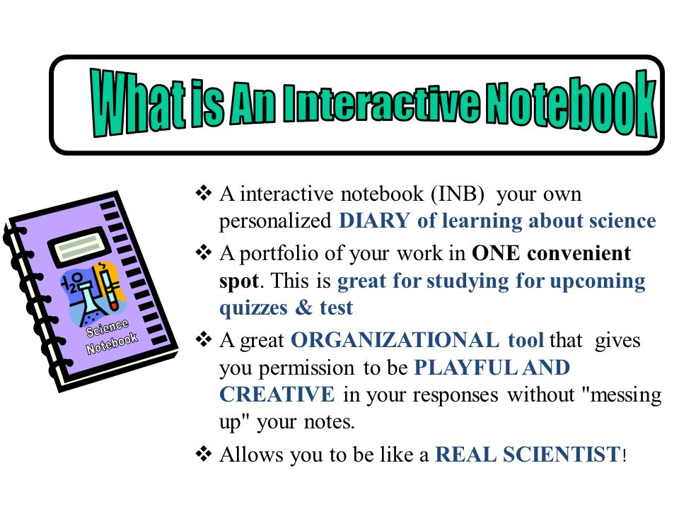 A interactive notebook (INB) your own personalized DIARY of learning about science A portfolio of your work in ONE convenient spot. This is great for