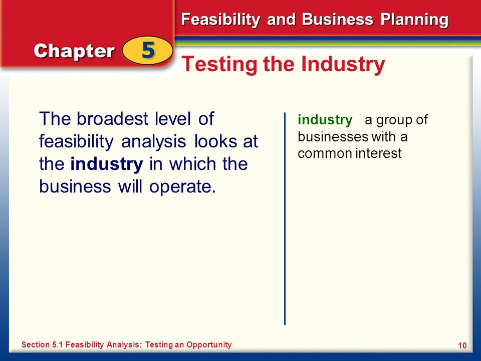Feasibility and Business Planning 10 Testing the Industry The broadest level of feasibility analysis looks at the industry in which the business will