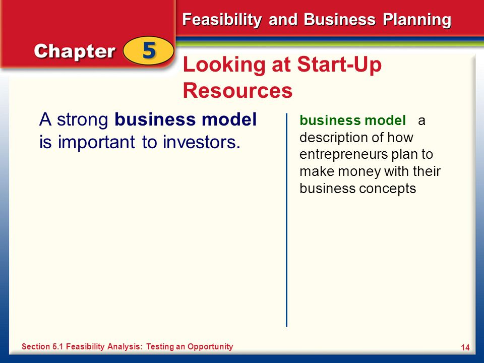 Feasibility and Business Planning 14 Looking at Start-Up Resources A strong business model is important to investors. business model a description of