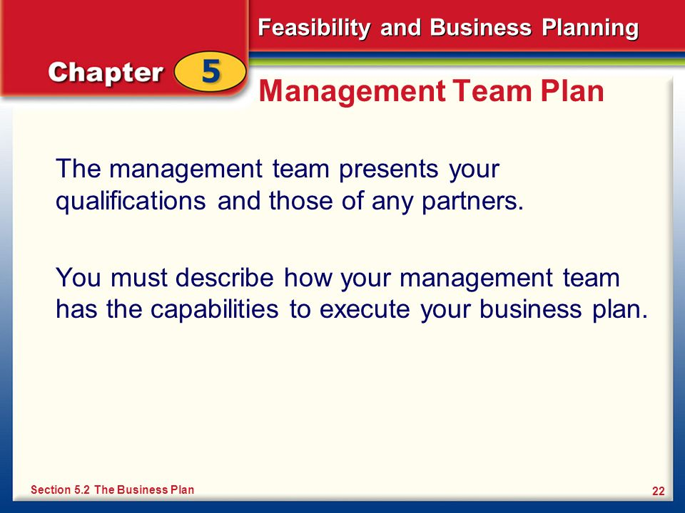 Feasibility and Business Planning 22 Management Team Plan The management team presents your qualifications and those of any partners. You must describ