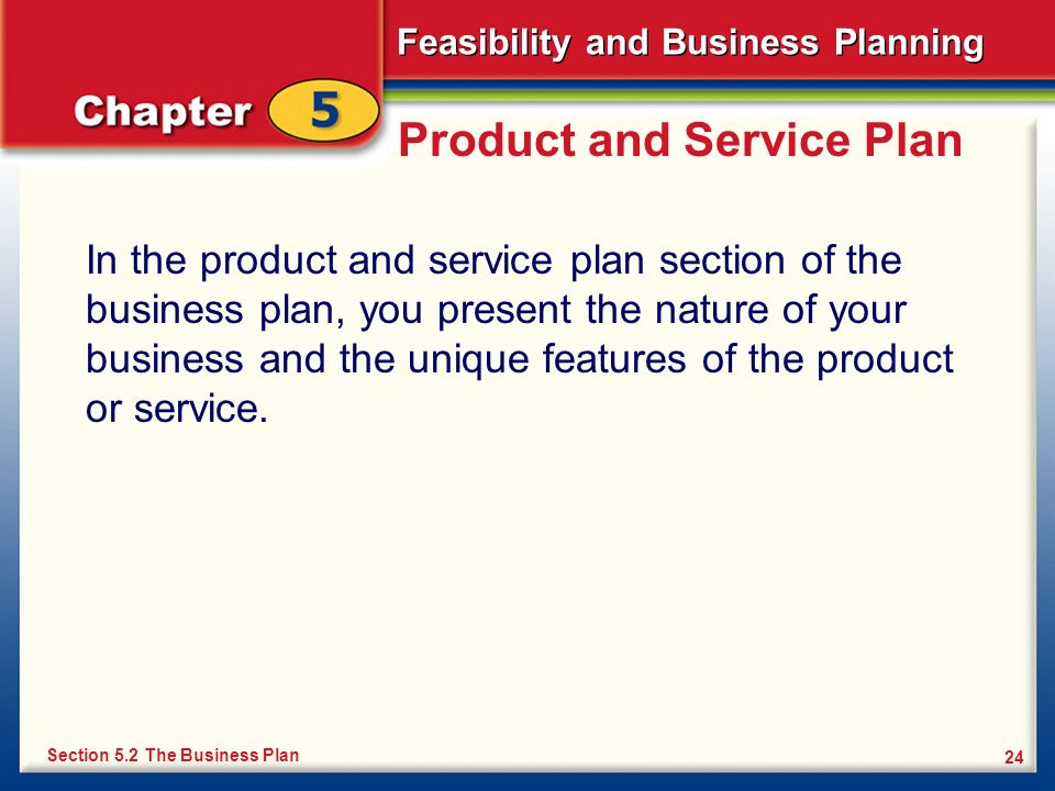 Feasibility and Business Planning 24 Product and Service Plan In the product and service plan section of the business plan, you present the nature of