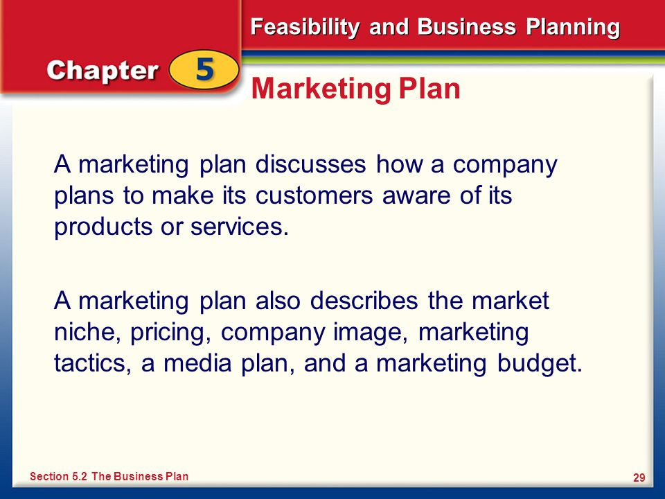 Feasibility and Business Planning 29 Marketing Plan A marketing plan discusses how a company plans to make its customers aware of its products or serv