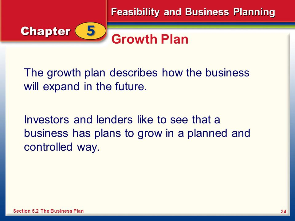 Feasibility and Business Planning 34 Growth Plan The growth plan describes how the business will expand in the future. Investors and lenders like to s