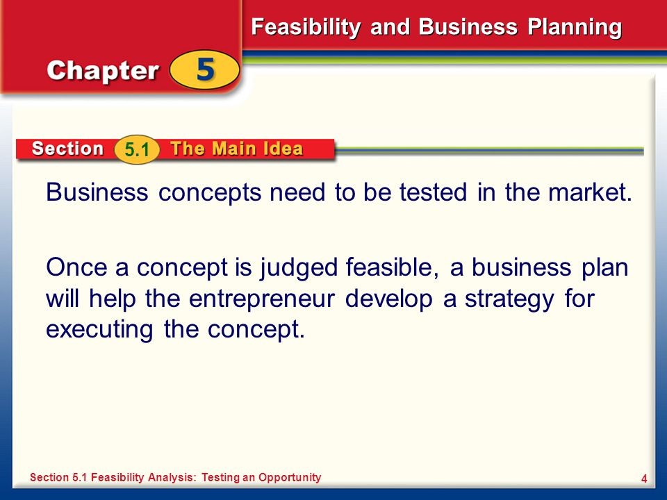 Feasibility and Business Planning 4 Business concepts need to be tested in the market. Once a concept is judged feasible, a business plan will help th