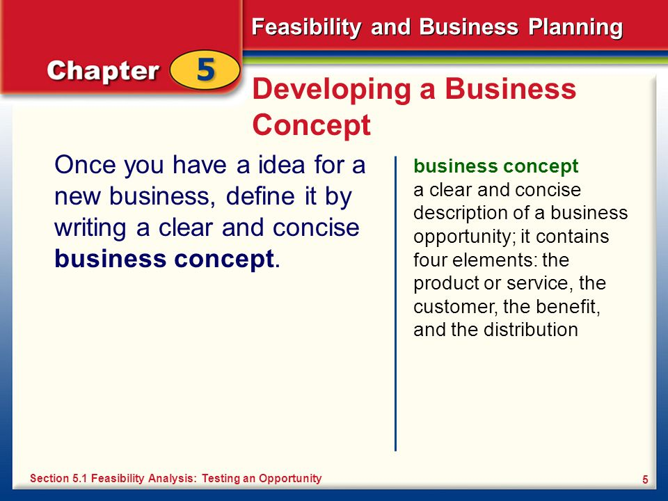 Feasibility and Business Planning 5 Developing a Business Concept Once you have a idea for a new business, define it by writing a clear and concise bu