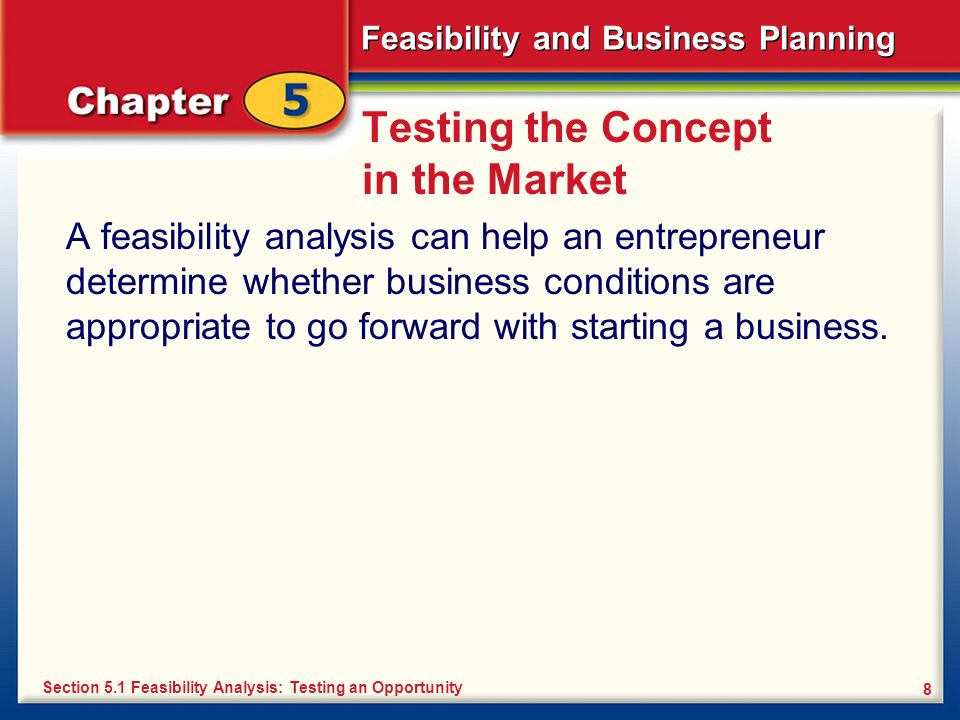 Feasibility and Business Planning 8 Testing the Concept in the Market A feasibility analysis can help an entrepreneur determine whether business condi