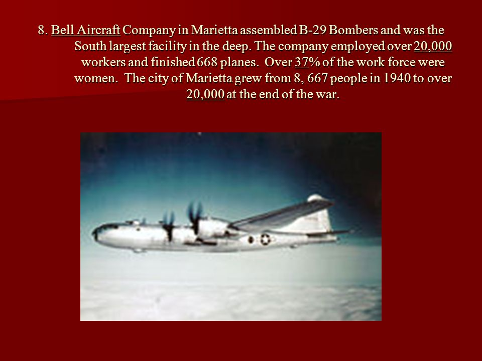 8. Bell Aircraft Company in Marietta assembled B-29 Bombers and was the South largest facility in the deep. The company employed over 20,000 workers a