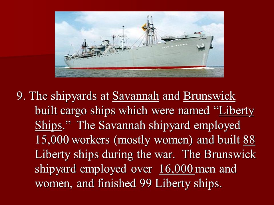 9. The shipyards at Savannah and Brunswick built cargo ships which were named Liberty Ships. The Savannah shipyard employed 15,000 workers (mostly wom