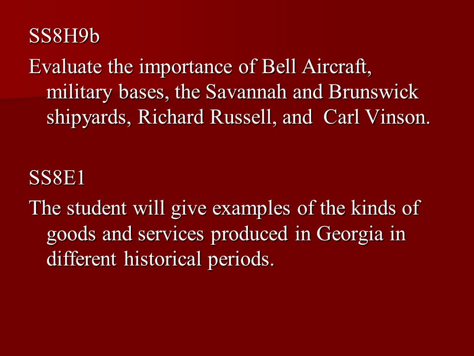SS8H9b Evaluate the importance of Bell Aircraft, military bases, the Savannah and Brunswick shipyards, Richard Russell, and Carl Vinson. SS8E1 The stu