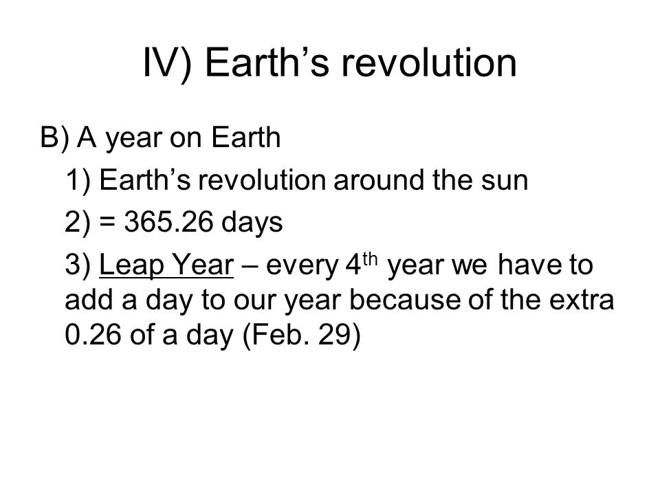 IV) Earths revolution B) A year on Earth 1) Earths revolution around the sun 2) = 365.26 days 3) Leap Year – every 4 th year we have to add a day to our year because of the extra 0.26 of a day (Feb.
