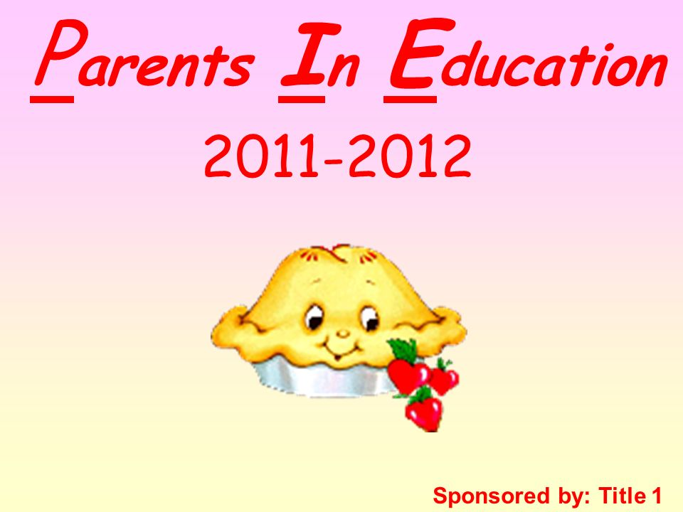P arents I n E ducation Sponsored by: Title