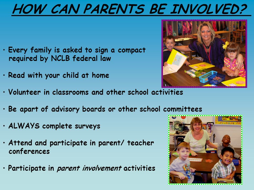 Every family is asked to sign a compact required by NCLB federal law Read with your child at home Volunteer in classrooms and other school activities Be apart of advisory boards or other school committees ALWAYS complete surveys Attend and participate in parent/ teacher conferences Participate in parent involvement activities HOW CAN PARENTS BE INVOLVED