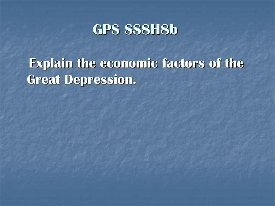 GPS SS8H8b Explain the economic factors of the Great Depression. Explain the economic factors of the Great Depression.