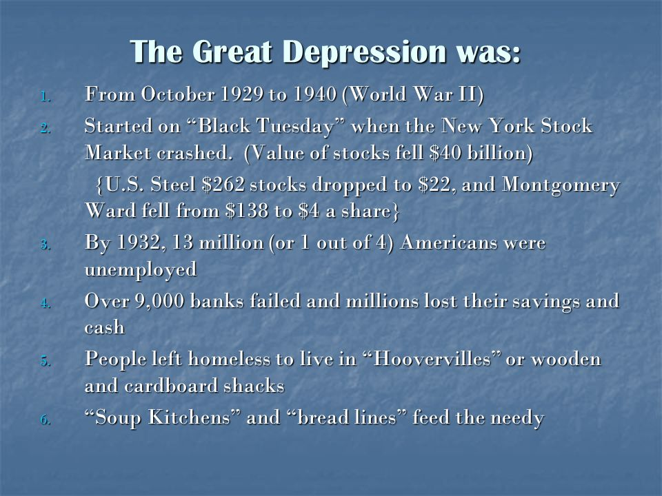 The Great Depression was: 1. From October 1929 to 1940 (World War II) 2. Started on Black Tuesday when the New York Stock Market crashed. (Value of st