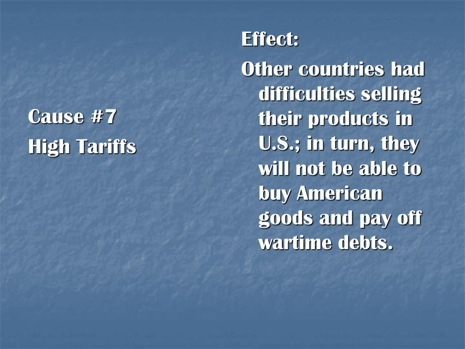 Cause #7 High Tariffs Effect: Other countries had difficulties selling their products in U.S.; in turn, they will not be able to buy American goods an