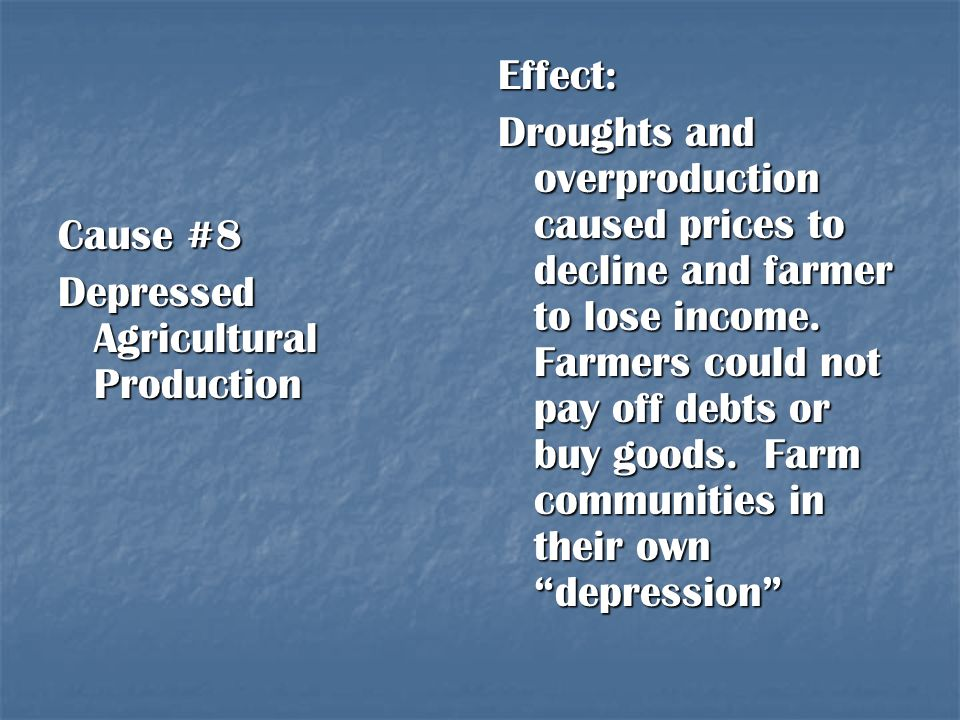 Cause #8 Depressed Agricultural Production Effect: Droughts and overproduction caused prices to decline and farmer to lose income. Farmers could not p