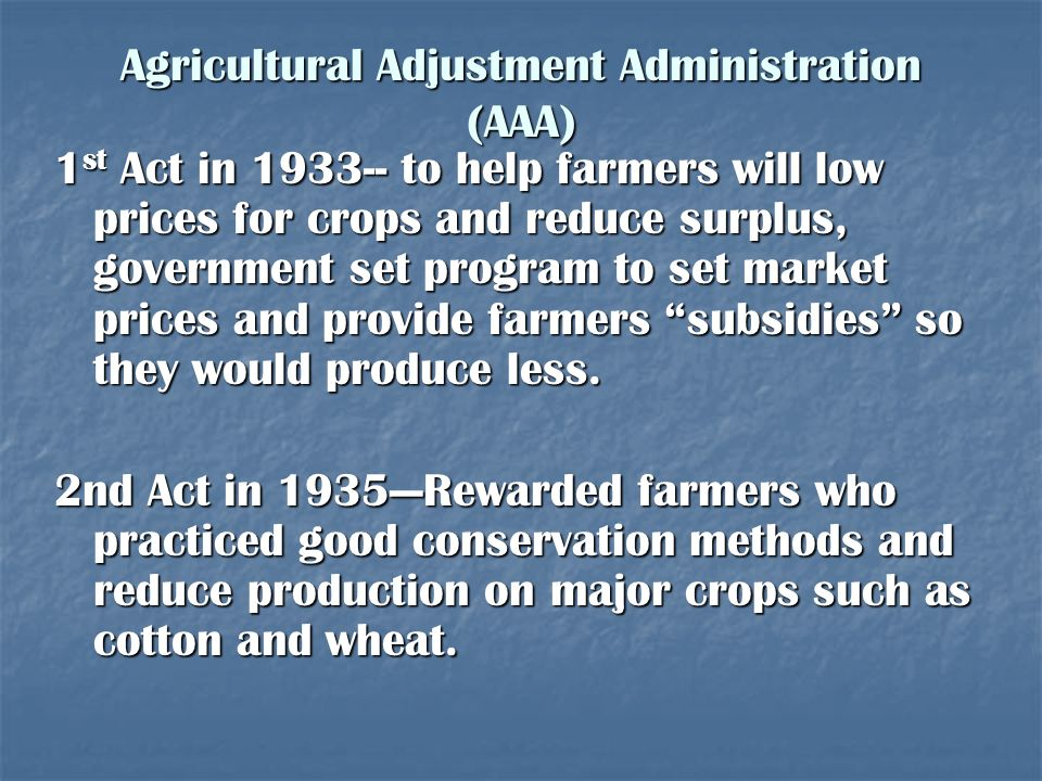 Agricultural Adjustment Administration (AAA) 1 st Act in 1933-- to help farmers will low prices for crops and reduce surplus, government set program t