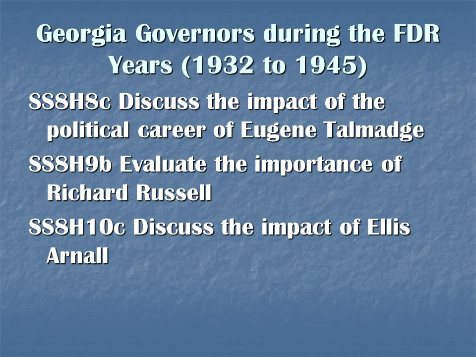 Georgia Governors during the FDR Years (1932 to 1945) SS8H8c Discuss the impact of the political career of Eugene Talmadge SS8H9b Evaluate the importa