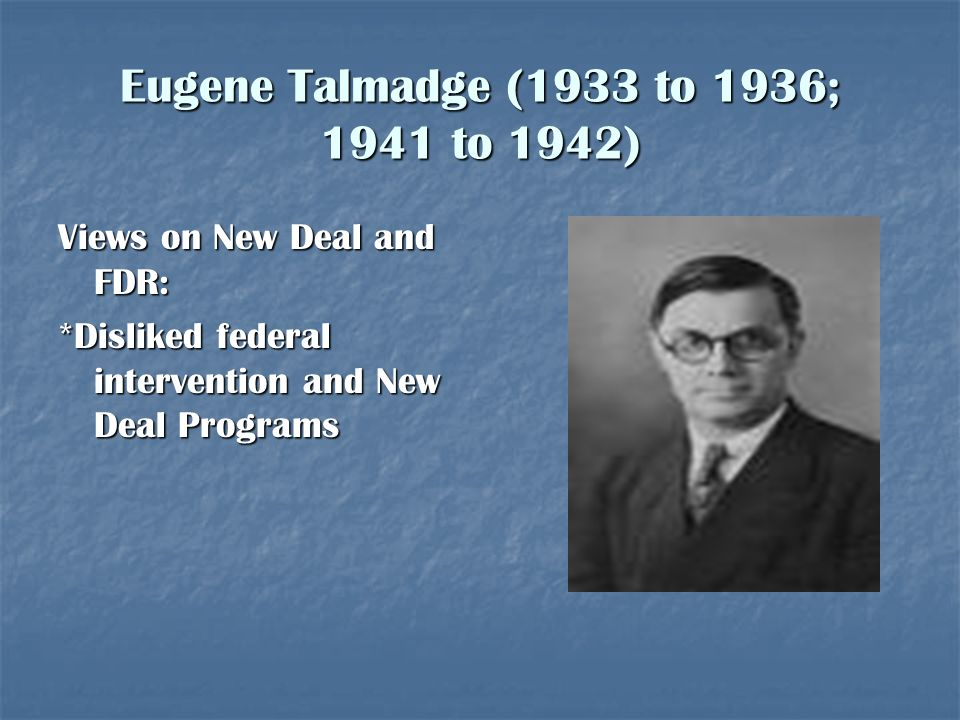 Eugene Talmadge (1933 to 1936; 1941 to 1942) Views on New Deal and FDR: *Disliked federal intervention and New Deal Programs