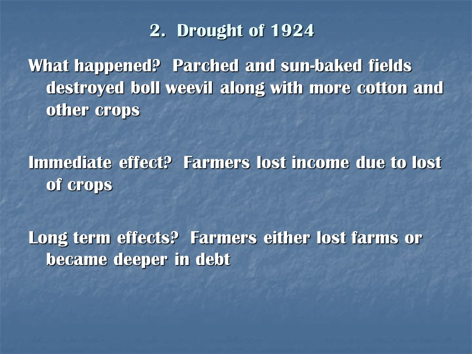 2. Drought of 1924 What happened? Parched and sun-baked fields destroyed boll weevil along with more cotton and other crops Immediate effect? Farmers