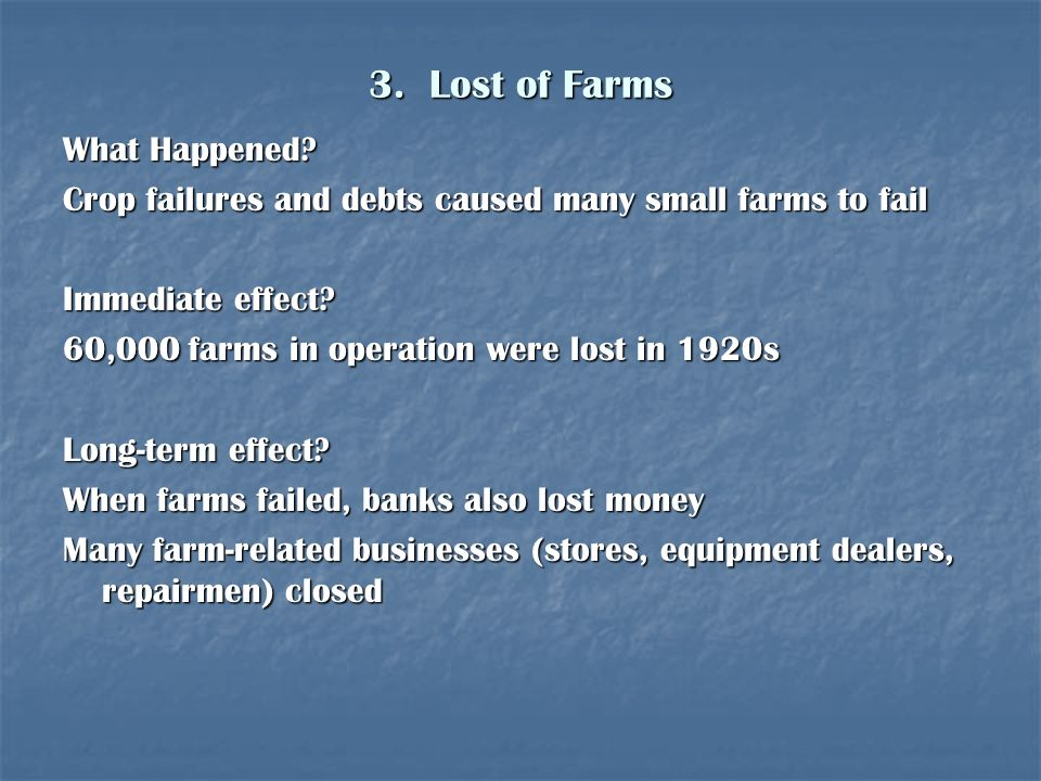 3. Lost of Farms What Happened? Crop failures and debts caused many small farms to fail Immediate effect? 60,000 farms in operation were lost in 1920s