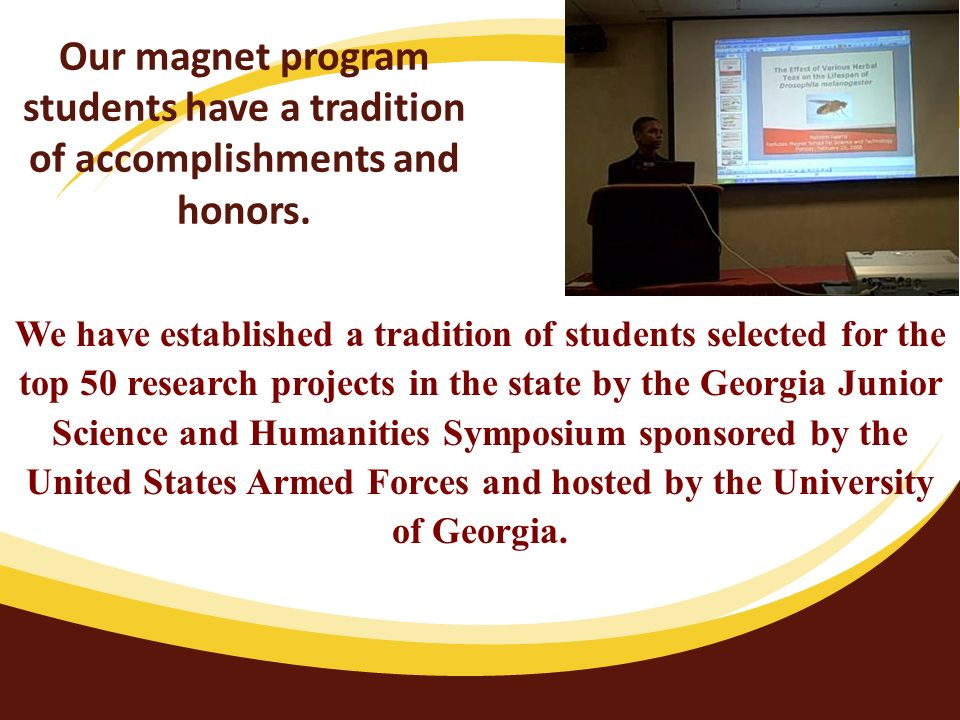 We have established a tradition of students selected for the top 50 research projects in the state by the Georgia Junior Science and Humanities Symposium sponsored by the United States Armed Forces and hosted by the University of Georgia.