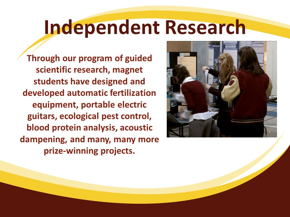 Independent Research Through our program of guided scientific research, magnet students have designed and developed automatic fertilization equipment,