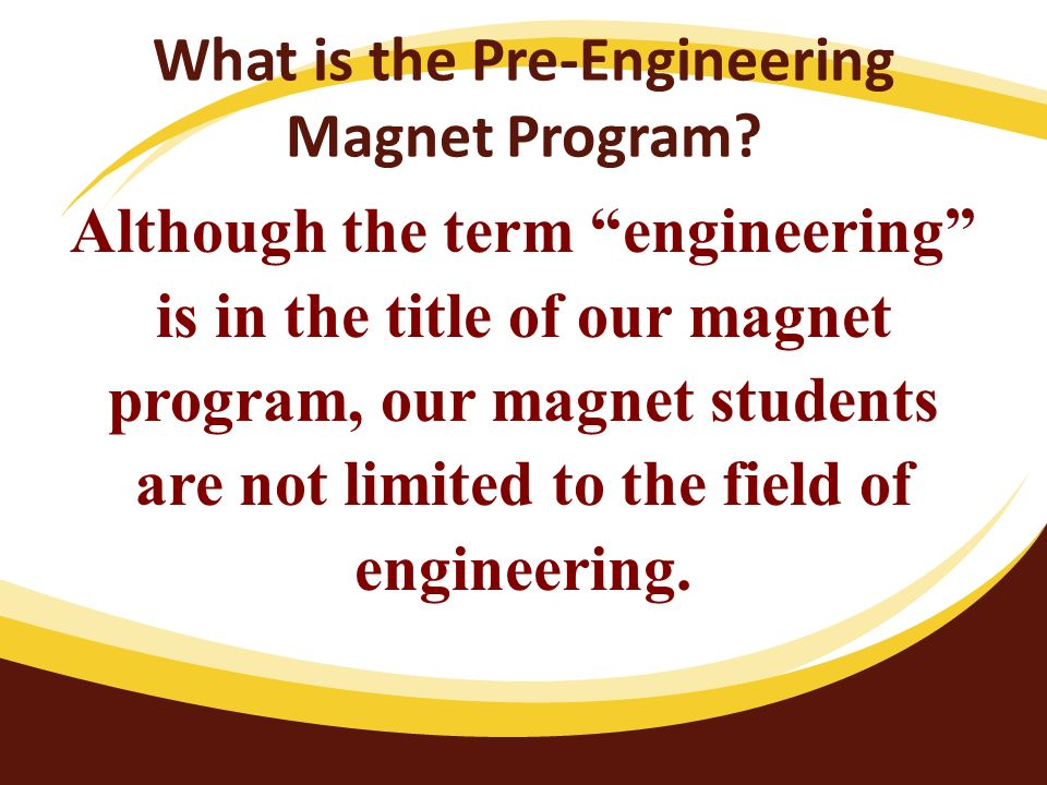 What is the Pre-Engineering Magnet Program? Although the term engineering is in the title of our magnet program, our magnet students are not limited t