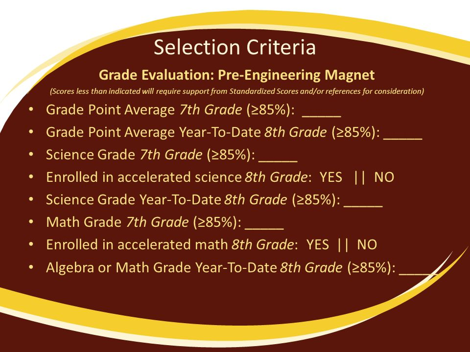 Selection Criteria Grade Evaluation: Pre-Engineering Magnet (Scores less than indicated will require support from Standardized Scores and/or references for consideration) Grade Point Average 7th Grade (85%): _____ Grade Point Average Year-To-Date 8th Grade (85%): _____ Science Grade 7th Grade (85%): _____ Enrolled in accelerated science 8th Grade: YES || NO Science Grade Year-To-Date 8th Grade (85%): _____ Math Grade 7th Grade (85%): _____ Enrolled in accelerated math 8th Grade: YES || NO Algebra or Math Grade Year-To-Date 8th Grade (85%): _____
