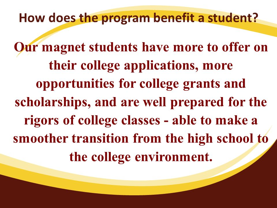 How does the program benefit a student? Our magnet students have more to offer on their college applications, more opportunities for college grants an