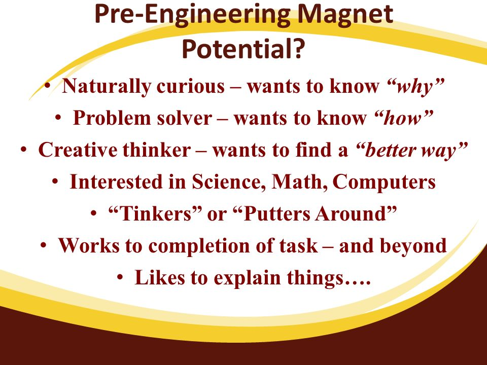 Pre-Engineering Magnet Potential? Naturally curious – wants to know why Problem solver – wants to know how Creative thinker – wants to find a better w