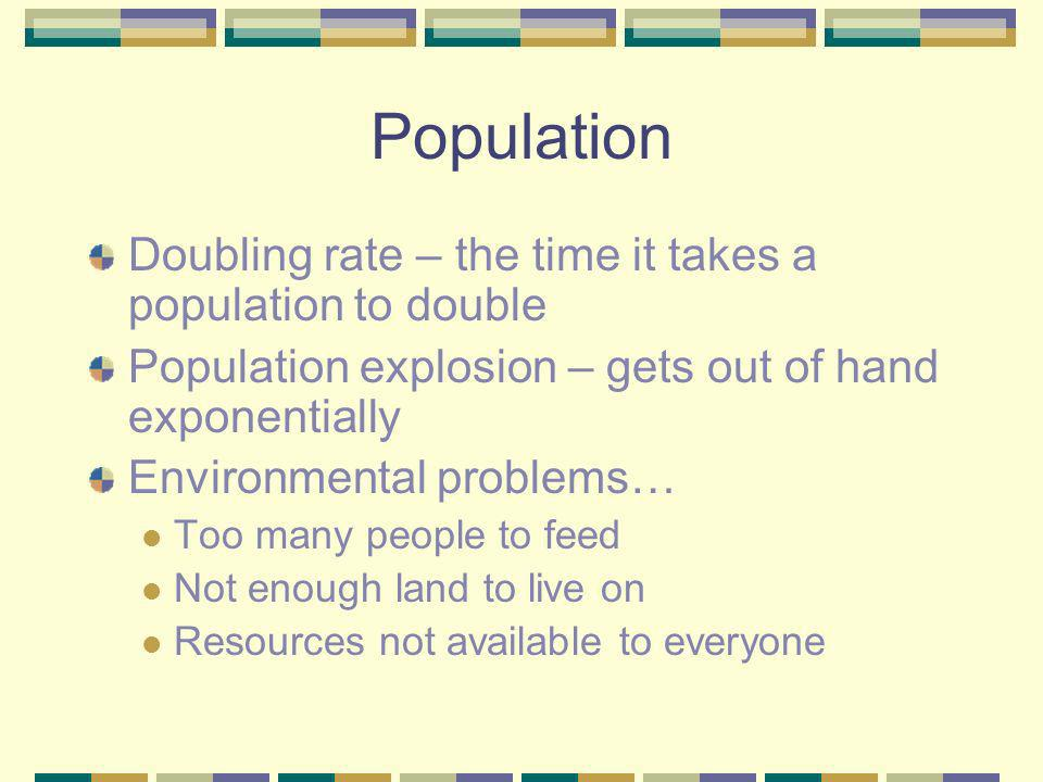 Population Doubling rate – the time it takes a population to double Population explosion – gets out of hand exponentially Environmental problems… Too