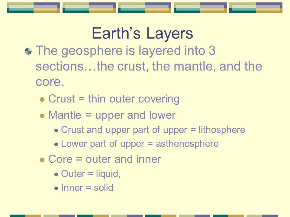 Earths Layers The geosphere is layered into 3 sections…the crust, the mantle, and the core. Crust = thin outer covering Mantle = upper and lower Crust