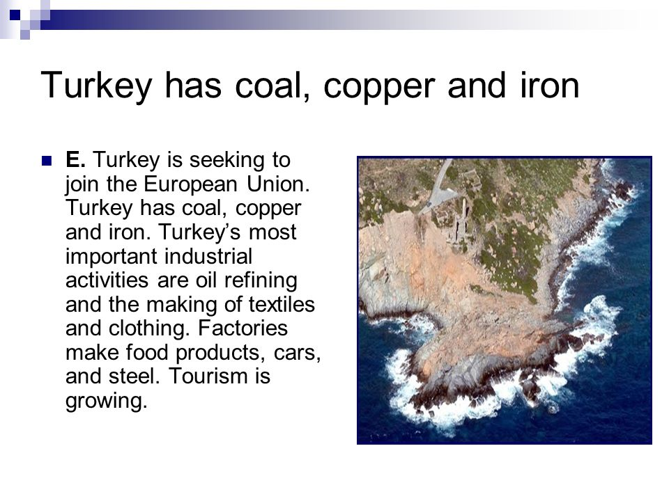 Turkey has coal, copper and iron E. Turkey is seeking to join the European Union. Turkey has coal, copper and iron. Turkeys most important industrial