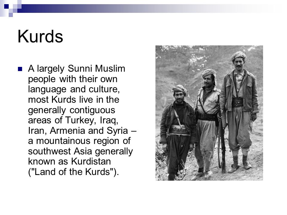 Kurds A largely Sunni Muslim people with their own language and culture, most Kurds live in the generally contiguous areas of Turkey, Iraq, Iran, Arme