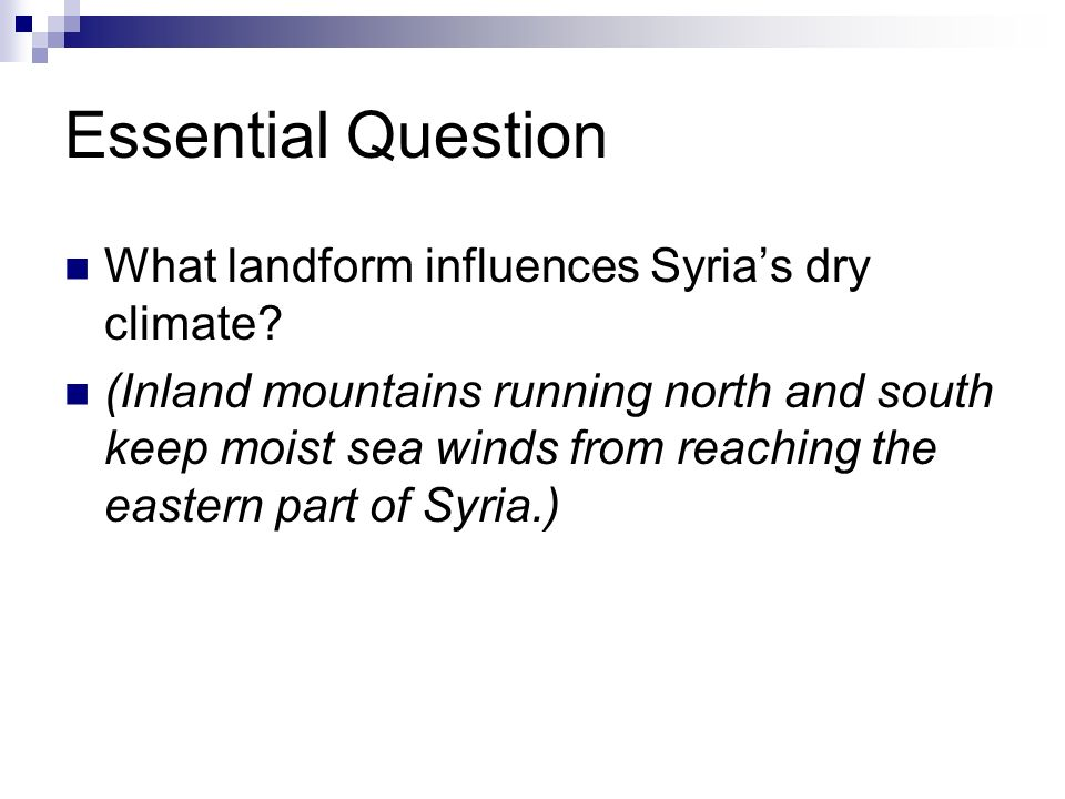Essential Question What landform influences Syrias dry climate? (Inland mountains running north and south keep moist sea winds from reaching the easte