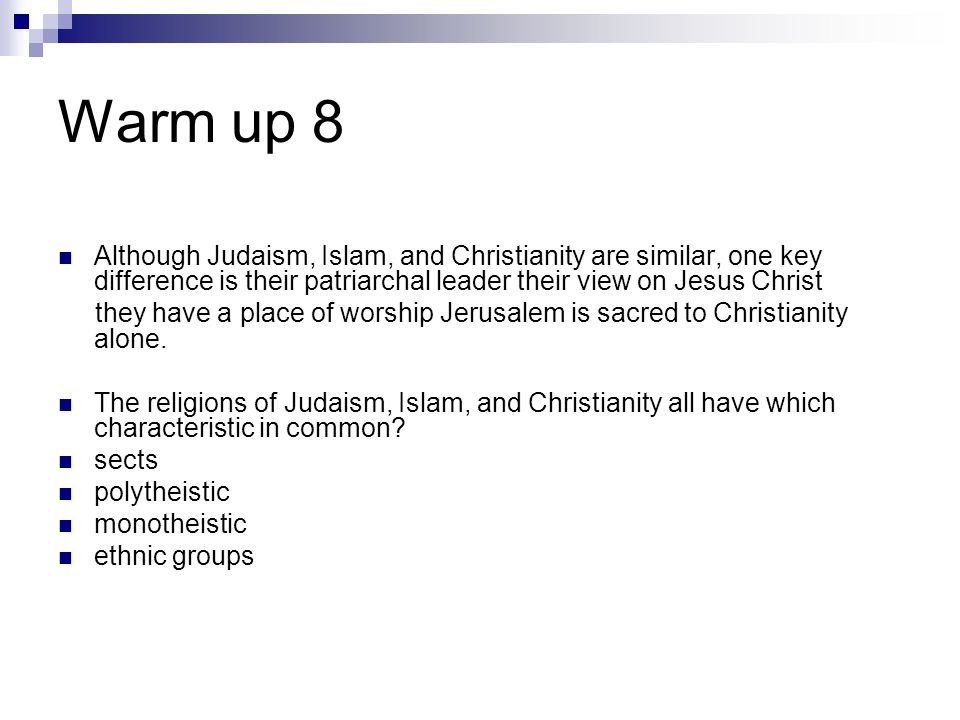 Warm up 8 Although Judaism, Islam, and Christianity are similar, one key difference is their patriarchal leader their view on Jesus Christ they have a