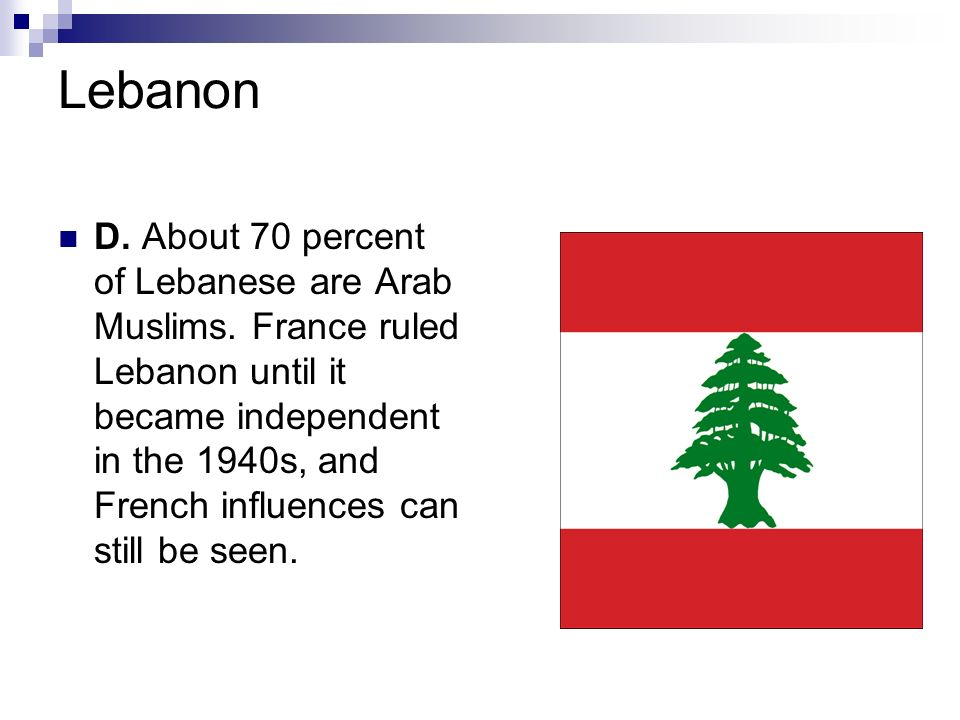 Lebanon D. About 70 percent of Lebanese are Arab Muslims. France ruled Lebanon until it became independent in the 1940s, and French influences can sti