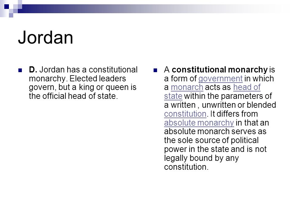 Jordan D. Jordan has a constitutional monarchy. Elected leaders govern, but a king or queen is the official head of state. A constitutional monarchy i