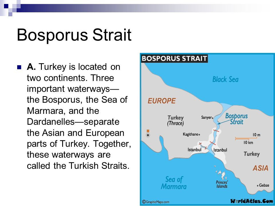 Bosporus Strait A. Turkey is located on two continents. Three important waterways the Bosporus, the Sea of Marmara, and the Dardanellesseparate the As