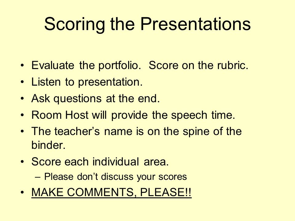 Scoring the Presentations Evaluate the portfolio. Score on the rubric. Listen to presentation. Ask questions at the end. Room Host will provide the sp