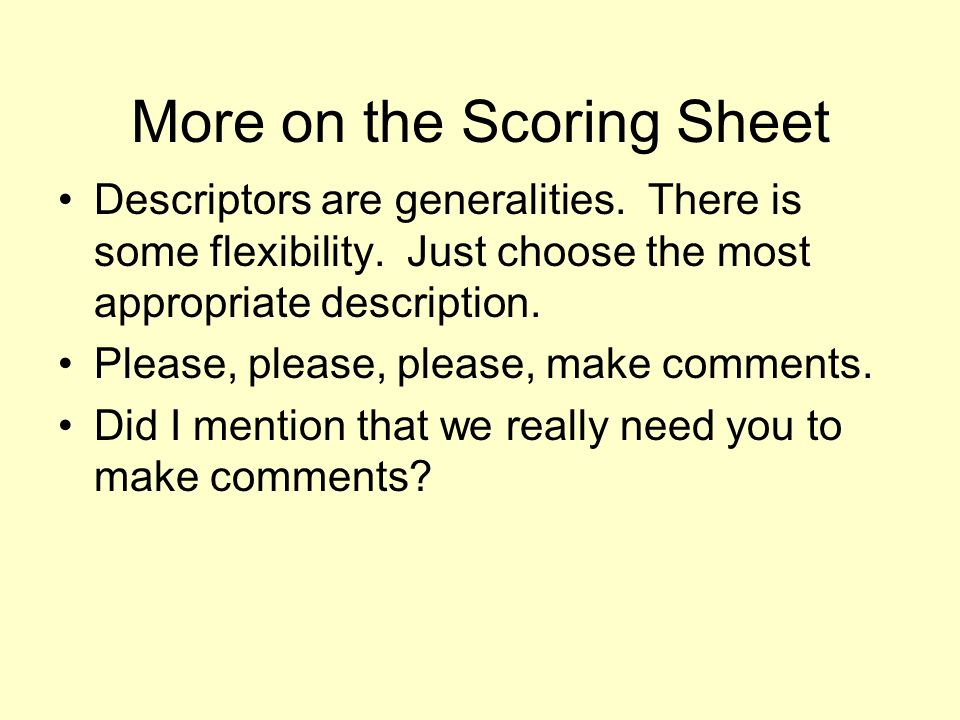 More on the Scoring Sheet Descriptors are generalities. There is some flexibility. Just choose the most appropriate description. Please, please, pleas